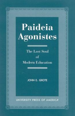 Paideia Agonistes: The Lost Soul of Modern Education John E. Grote