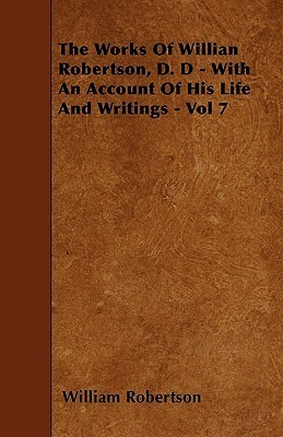 The Works of Willian Robertson, D. D - With an Account of His Life and Writings - Vol 7  by  William Robertson