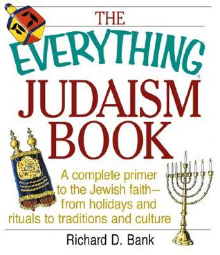 The Everything Judaism Book: A Complete Primer to the Jewish Faith-From Holidays and Ritua Complete Primer to the Jewish Faith-From Holidays and Rituals to Traditions and Culture ALS to Traditions and Culture  by  Richard D. Bank