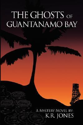 The Ghosts of Guantanamo Bay  by  K.R.  Jones