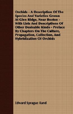 Orchids - A Description Of The Species And Varieties Grown At Glen Ridge, Near Boston - With Lists And Descriptions Of Other Desirable Kinds - Preface By Chapters On The Culture, Propagation, Collection, And Hybridization Of Orchids  by  Edward Sprague Rand