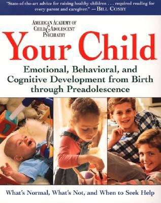 Your Child: Emotional, Behavioral, and Cognitive Development from Birth through Preadolescence American Academy Of Child & Adolescent Psychiatry