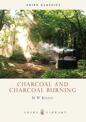 Charcoal and Charcoal Burning  by  D.W. Kelley