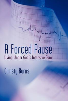 A Forced Pause: Living Under Gods Intensive Care  by  Christy Burns