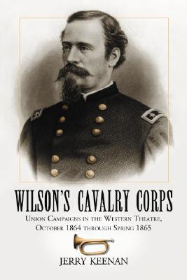 Wilsons Cavalry Corps: Union Campaigns in the Western Theatre, October 1864 Through Spring 1865  by  Jerry Keenan