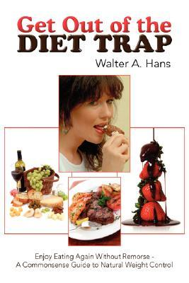 Get Out of the Diet Trap: Enjoy Eating Again Without Remorse - A Commonsense Guide to Natural Weight Control Walter A. Hans