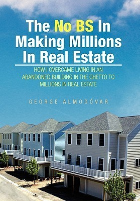 The No Bs in Making Millions in Real Estate  by  George Almodovar