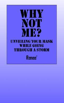 Why Not Me? Unveiling Your Mask While Going Through a Storm Deborah Renee Hamm