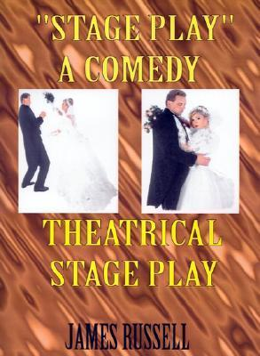 Stage Play: A Comedy Theatrical Stage Play  by  James  Russell