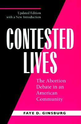 Contested Lives: The Abortion Debate in an American Community  by  Faye D. Ginsburg