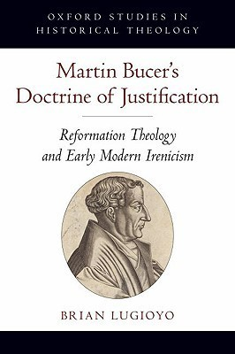 Martin Bucers Doctrine of Justification: Reformation Theology and Early Modern Irenicism Brian Lugioyo