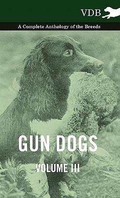 Gun Dogs Vol. III. - A Complete Anthology of the Breeds  by  Various