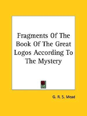 Fragments of the Book of the Great Logos According to the Mystery G.R.S. Mead
