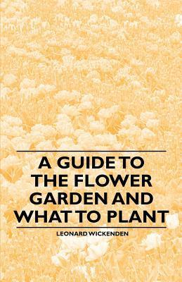 A Guide to the Flower Garden and What to Plant  by  Leonard Wickenden