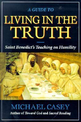 A Guide to Living in the Truth: St. Benedicts Teaching on Humility  by  Michael Casey