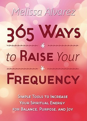 365 Ways To Raise Your Frequency: Simple Tools To Increase Your Spiritual Energy For Balance, Purpose, And Joy  by  Melissa Alvarez