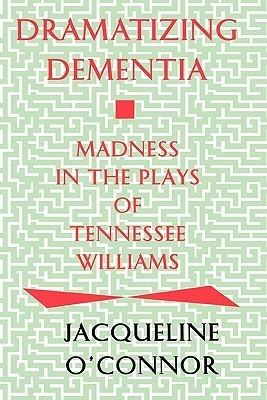 Dramatizing Dementia: Madness In The Plays Of Tennessee Williams  by  Jacqueline OConnor