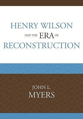Henry Wilson and the Era of Reconstruction  by  John L. Myers
