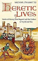Heretic Lives: Medieval Heresy From Bogomil And The Cathars To Wyclif And Hus
