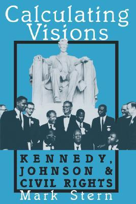 Calculating Visions: Kennedy, Johnson, and Civil Rights  by  Mark Stern