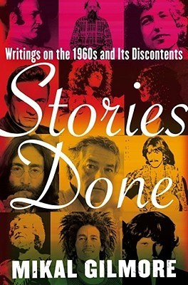 Stories Done: Writings on the 1960s and Its Discontents  by  Mikal Gilmore