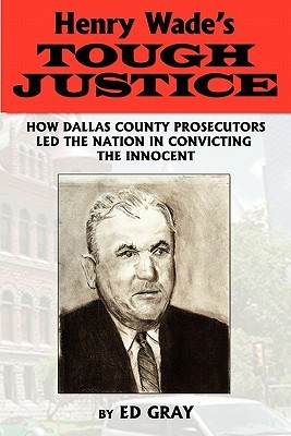 Henry Wades Tough Justice: How Dallas County Prosecutors Led the Nation in Convicting the Innocent Edward Gray