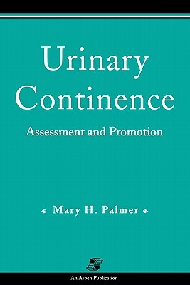 Urinary Continence: Assessment & Promotion  by  Mary H. Palmer