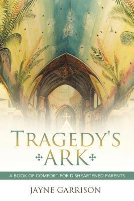 Tragedys Ark: A Book of Comfort for Disheartened Parents  by  Jayne Garrison