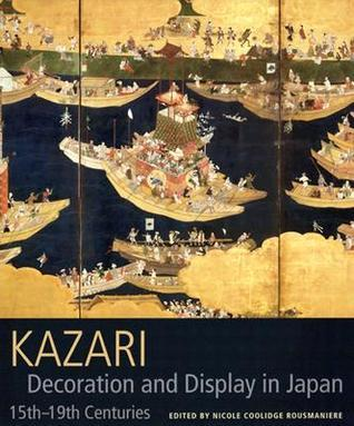 Kazari: Decoration and Display in Japan 15th-19th Centuries Nicole Coolidge Rousmaniere