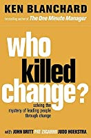 Who Killed Change?: Solving the Mystery of Leading People Through Change. Ken Blanchard with John Britt, Pat Zigarmi, Judd Hoekstra