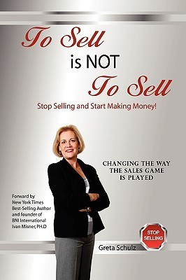 To Sell Is Not to Sell: Stop Selling and Start Making Money! Greta Schulz