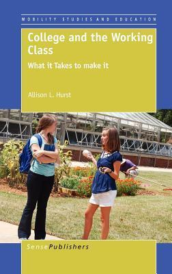 College and the Working Class: What It Takes to Make It  by  Allison L. Hurst