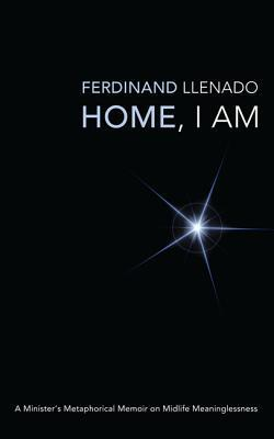 Home, I Am: A Ministers Metaphorical Memoir on Midlife Meaninglessness  by  Ferdinand Llenado