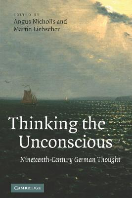 Thinking the Unconscious: Nineteenth-Century German Thought  by  Angus Nicholls
