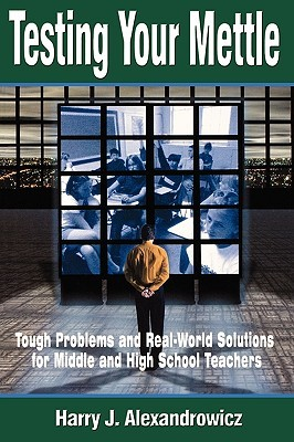 Testing Your Mettle: Tough Problems and Real-World Solutions for Middle and High School Teachers Harry J. Alexandrowicz