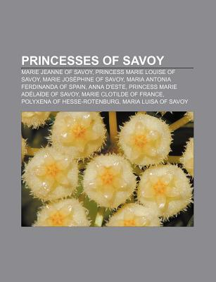 Princesses of Savoy: Marie Jeanne of Savoy, Princess Marie Louise of Savoy, Marie Jos Phine of Savoy, Maria Antonia Ferdinanda of Spain  by  Source Wikipedia
