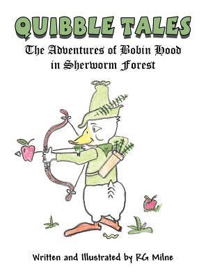 Quibble Tales: The Adventures of Bobin Hood of Sherworm Forest R.G. Milne
