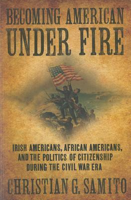 Becoming American Under Fire: Irish Americans, African Americans, and the Politics of Citizenship During the Civil War Era Christian G. Samito