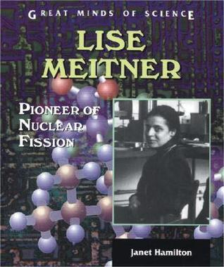 Lise Meitner: Pioneer Of Nuclear Fission Janet Hamilton