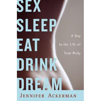 Sex Sleep Eat Drink Dream: A Day in the Life of Your Body - Jennifer Ackerman