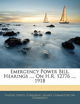 Emergency Power Bill, Hearings ..., on H.R. 12776 ..., 1918  by  United States Congress