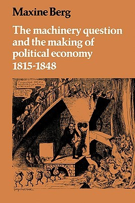 The Machinery Question and the Making of Political Economy 1815 1848 Maxine Berg