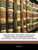 Asgard and the Gods: Tales and Traditions of Our Northern Ancestors: Told for Boys and Girls
