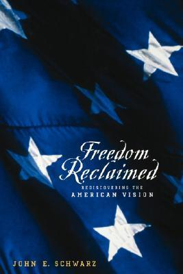 Freedom Reclaimed: Rediscovering the American Vision  by  John E. Schwarz
