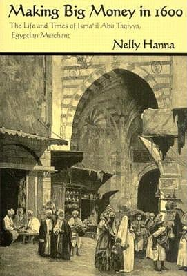 Making Big Money in 1600: The Life and Times of Ismail Abu Taqiyya, Egyptian Merchant  by  Nelly Hanna