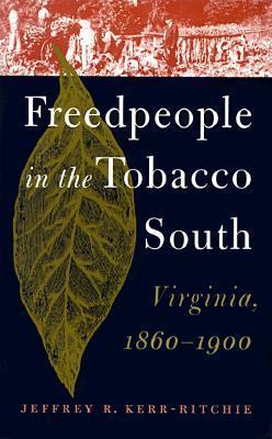 Freedpeople in the Tobacco South: Virginia, 1860-1900 Jeffrey R. Kerr-Ritchie