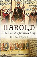 Harold: The Last Anglo-Saxon King. Ian W. Walker