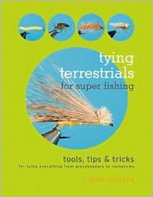 Tying Terrestrials for Super Fishing: Tools, Tricks & Tips for Tying Everything from Grasshoppers to Inchworms C. Boyd Pfeiffer