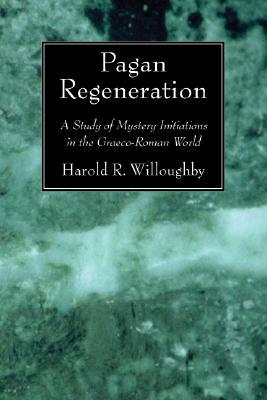 Pagan Regeneration: A Study of Mystery Initiations in the Graeco-Roman World  by  Harold R. Willoughby