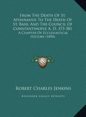 From The Death Of St. Athanasius To The Death Of St. Basil And The Council Of Constantinople A. D. 373-381: A Chapter Of Ecclesiastical History (1894) Robert Charles Jenkins